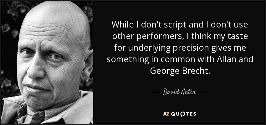 While I don't script and I don't use other performers, I think my taste for underlying precision gives me something in common with Allan and George Brecht. - David Antin