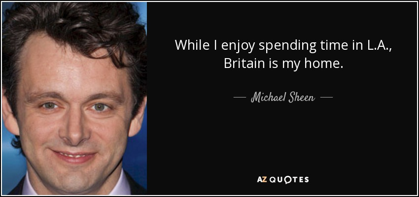 While I enjoy spending time in L.A., Britain is my home. - Michael Sheen