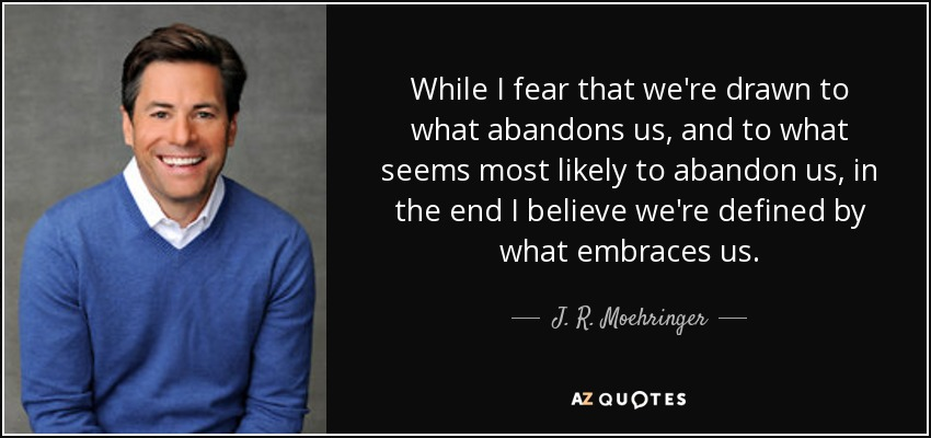 While I fear that we're drawn to what abandons us, and to what seems most likely to abandon us, in the end I believe we're defined by what embraces us. - J. R. Moehringer