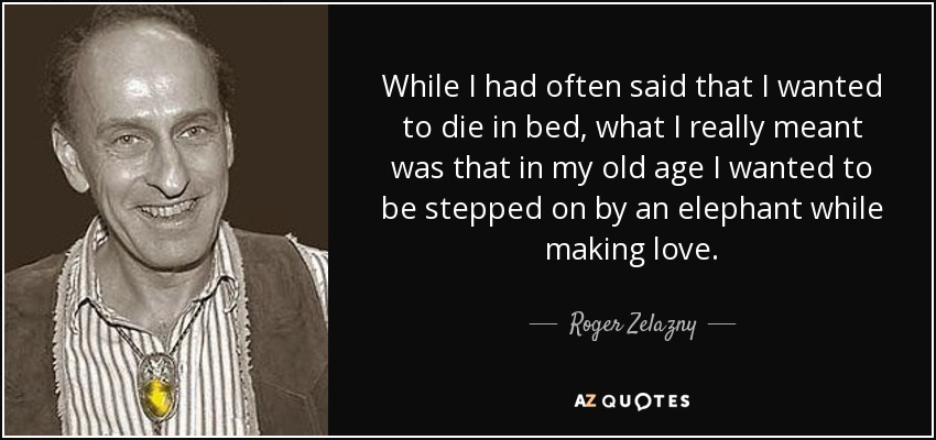 While I had often said that I wanted to die in bed, what I really meant was that in my old age I wanted to be stepped on by an elephant while making love. - Roger Zelazny