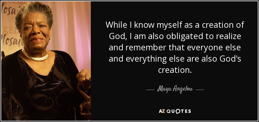 While I know myself as a creation of God, I am also obligated to realize and remember that everyone else and everything else are also God's creation. - Maya Angelou