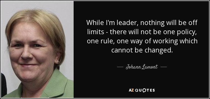While I'm leader, nothing will be off limits - there will not be one policy, one rule, one way of working which cannot be changed. - Johann Lamont