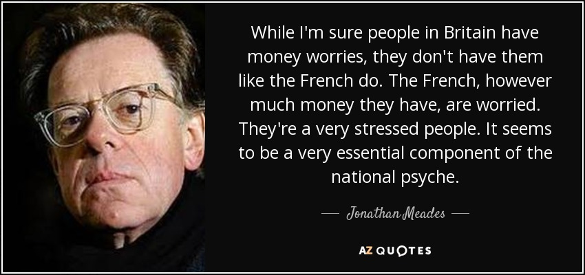 While I'm sure people in Britain have money worries, they don't have them like the French do. The French, however much money they have, are worried. They're a very stressed people. It seems to be a very essential component of the national psyche. - Jonathan Meades