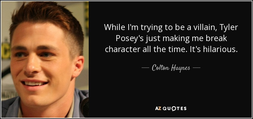 While I'm trying to be a villain, Tyler Posey's just making me break character all the time. It's hilarious. - Colton Haynes