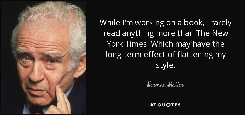 While I'm working on a book, I rarely read anything more than The New York Times. Which may have the long-term effect of flattening my style. - Norman Mailer