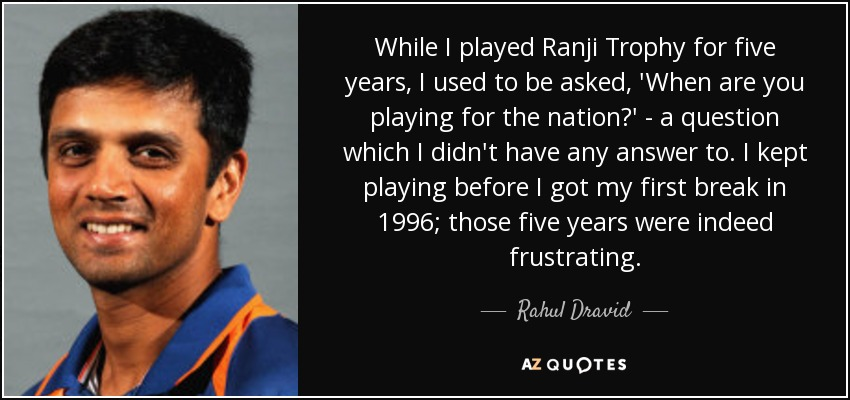 While I played Ranji Trophy for five years, I used to be asked, 'When are you playing for the nation?' - a question which I didn't have any answer to. I kept playing before I got my first break in 1996; those five years were indeed frustrating. - Rahul Dravid