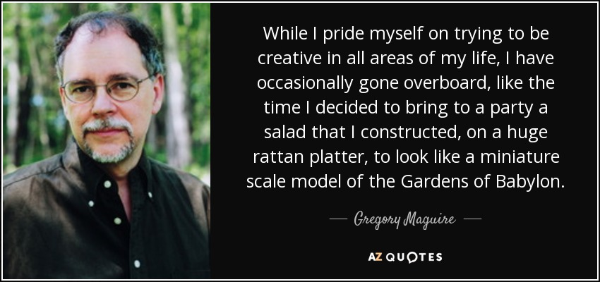 While I pride myself on trying to be creative in all areas of my life, I have occasionally gone overboard, like the time I decided to bring to a party a salad that I constructed, on a huge rattan platter, to look like a miniature scale model of the Gardens of Babylon. - Gregory Maguire