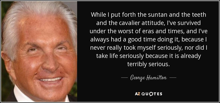 While I put forth the suntan and the teeth and the cavalier attitude, I've survived under the worst of eras and times, and I've always had a good time doing it, because I never really took myself seriously, nor did I take life seriously because it is already terribly serious. - George Hamilton