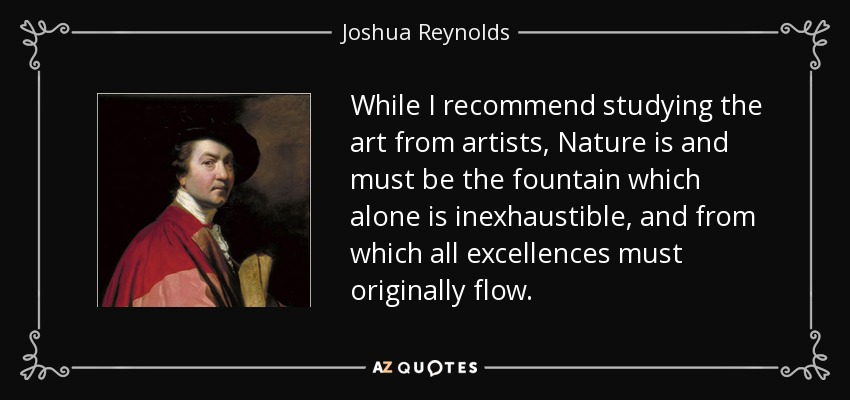 While I recommend studying the art from artists, Nature is and must be the fountain which alone is inexhaustible, and from which all excellences must originally flow. - Joshua Reynolds