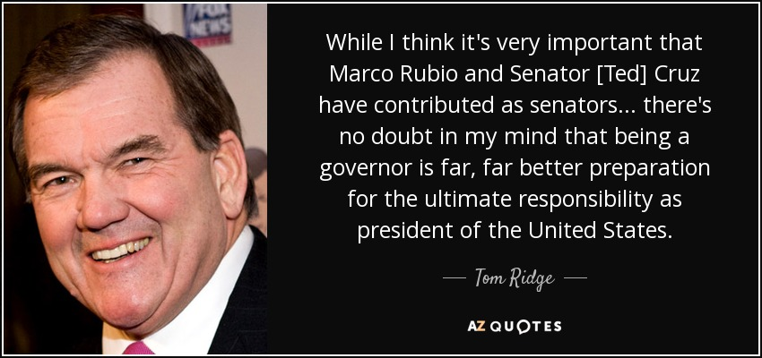 While I think it's very important that Marco Rubio and Senator [Ted] Cruz have contributed as senators... there's no doubt in my mind that being a governor is far, far better preparation for the ultimate responsibility as president of the United States. - Tom Ridge