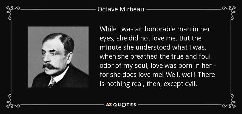While I was an honorable man in her eyes, she did not love me. But the minute she understood what I was, when she breathed the true and foul odor of my soul, love was born in her – for she does love me! Well, well! There is nothing real, then, except evil. - Octave Mirbeau