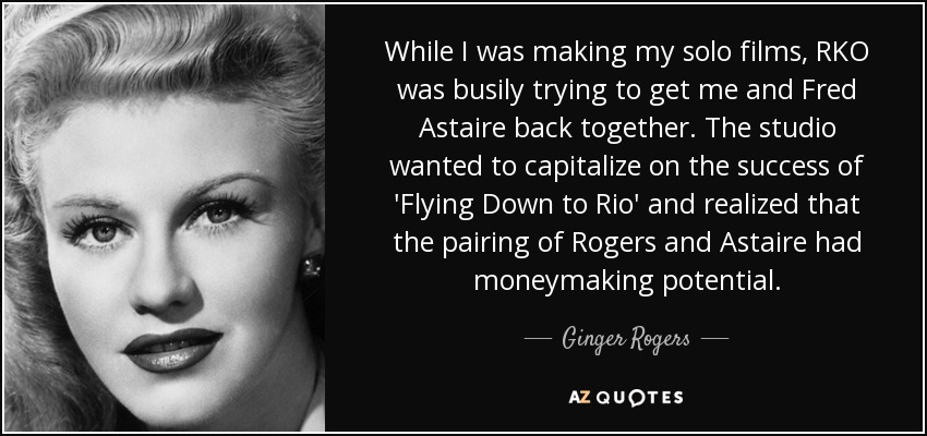 While I was making my solo films, RKO was busily trying to get me and Fred Astaire back together. The studio wanted to capitalize on the success of 'Flying Down to Rio' and realized that the pairing of Rogers and Astaire had moneymaking potential. - Ginger Rogers