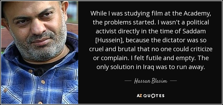 While I was studying film at the Academy, the problems started. I wasn't a political activist directly in the time of Saddam [Hussein], because the dictator was so cruel and brutal that no one could criticize or complain. I felt futile and empty. The only solution in Iraq was to run away. - Hassan Blasim