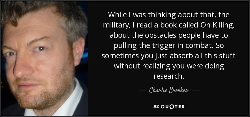 While I was thinking about that, the military, I read a book called On Killing, about the obstacles people have to pulling the trigger in combat. So sometimes you just absorb all this stuff without realizing you were doing research. - Charlie Brooker