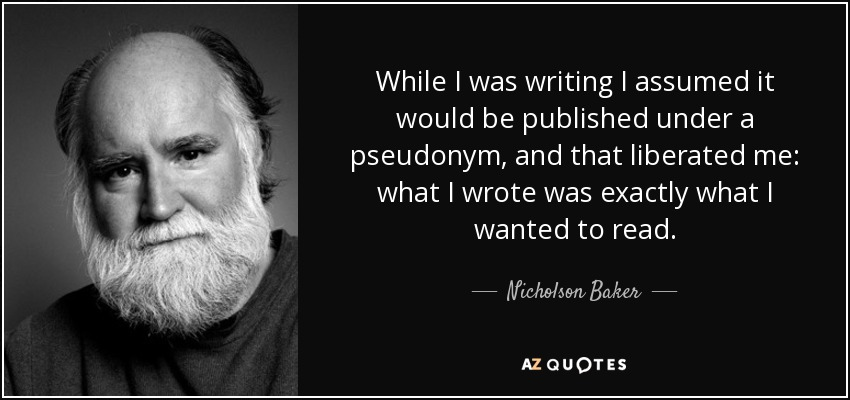 While I was writing I assumed it would be published under a pseudonym, and that liberated me: what I wrote was exactly what I wanted to read. - Nicholson Baker