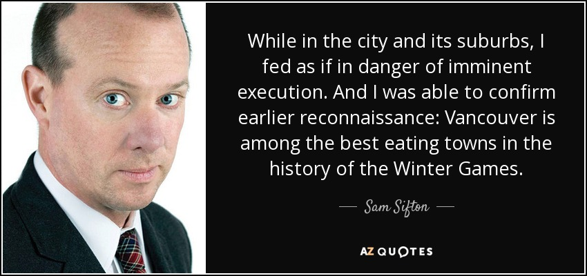 While in the city and its suburbs, I fed as if in danger of imminent execution. And I was able to confirm earlier reconnaissance: Vancouver is among the best eating towns in the history of the Winter Games. - Sam Sifton