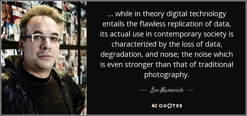 ... while in theory digital technology entails the flawless replication of data, its actual use in contemporary society is characterized by the loss of data, degradation, and noise; the noise which is even stronger than that of traditional photography. - Lev Manovich