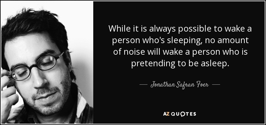 While it is always possible to wake a person who's sleeping, no amount of noise will wake a person who is pretending to be asleep. - Jonathan Safran Foer