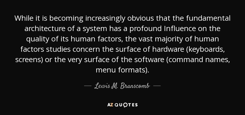 While it is becoming increasingly obvious that the fundamental architecture of a system has a profound Influence on the quality of its human factors, the vast majority of human factors studies concern the surface of hardware (keyboards, screens) or the very surface of the software (command names, menu formats). - Lewis M. Branscomb