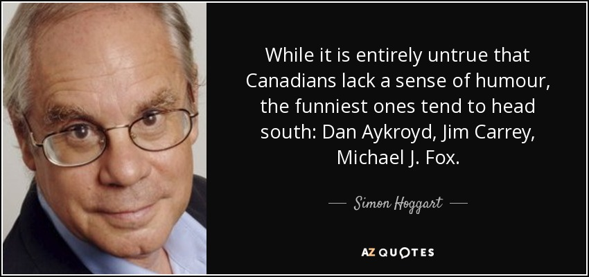 While it is entirely untrue that Canadians lack a sense of humour, the funniest ones tend to head south: Dan Aykroyd, Jim Carrey, Michael J. Fox. - Simon Hoggart