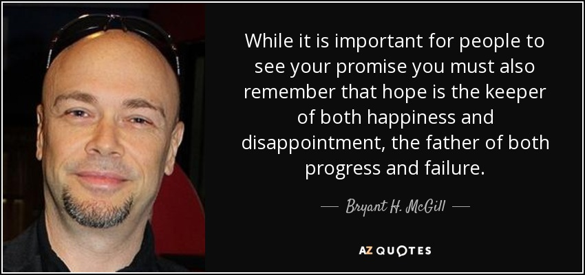 While it is important for people to see your promise you must also remember that hope is the keeper of both happiness and disappointment, the father of both progress and failure. - Bryant H. McGill