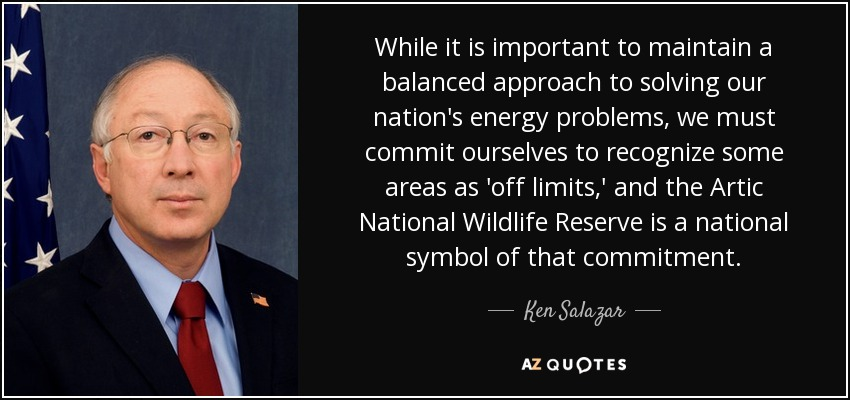While it is important to maintain a balanced approach to solving our nation's energy problems, we must commit ourselves to recognize some areas as 'off limits,' and the Artic National Wildlife Reserve is a national symbol of that commitment. - Ken Salazar