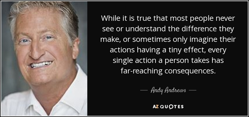 While it is true that most people never see or understand the difference they make, or sometimes only imagine their actions having a tiny effect, every single action a person takes has far-reaching consequences. - Andy Andrews
