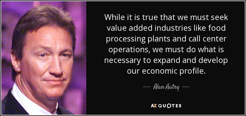 While it is true that we must seek value added industries like food processing plants and call center operations, we must do what is necessary to expand and develop our economic profile. - Alan Autry