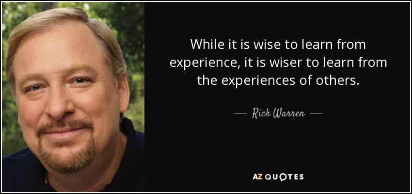 While it is wise to learn from experience, it is wiser to learn from the experiences of others. - Rick Warren
