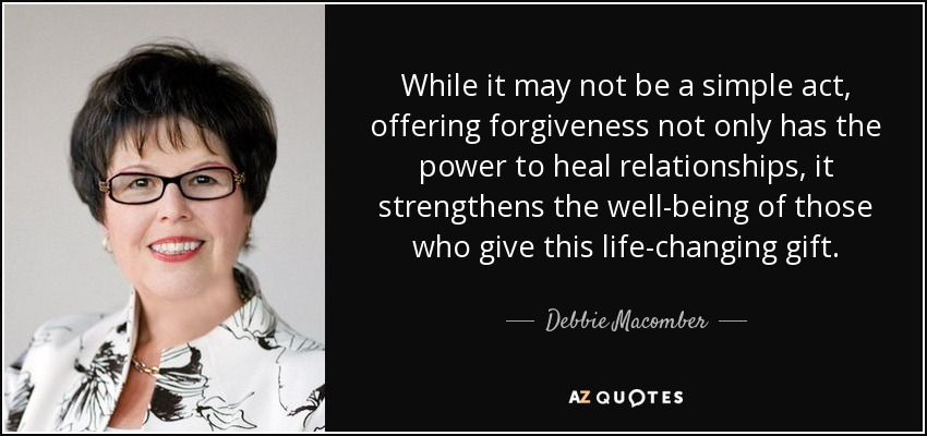 While it may not be a simple act, offering forgiveness not only has the power to heal relationships, it strengthens the well-being of those who give this life-changing gift. - Debbie Macomber