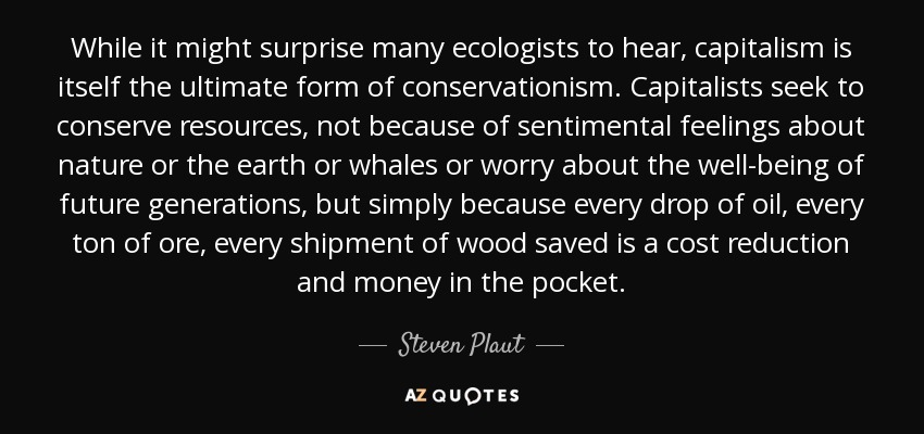 While it might surprise many ecologists to hear, capitalism is itself the ultimate form of conservationism. Capitalists seek to conserve resources, not because of sentimental feelings about nature or the earth or whales or worry about the well-being of future generations, but simply because every drop of oil, every ton of ore, every shipment of wood saved is a cost reduction and money in the pocket. - Steven Plaut
