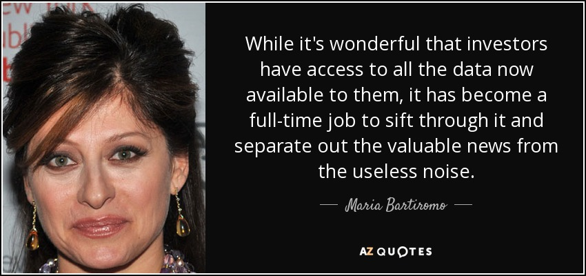 While it's wonderful that investors have access to all the data now available to them, it has become a full-time job to sift through it and separate out the valuable news from the useless noise. - Maria Bartiromo