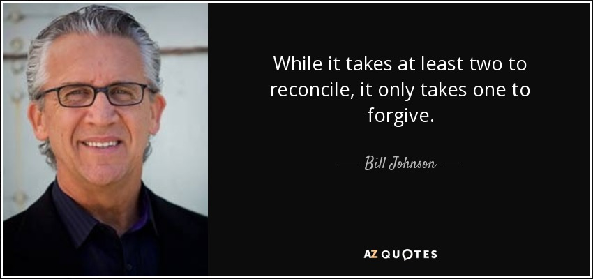 While it takes at least two to reconcile, it only takes one to forgive. - Bill Johnson