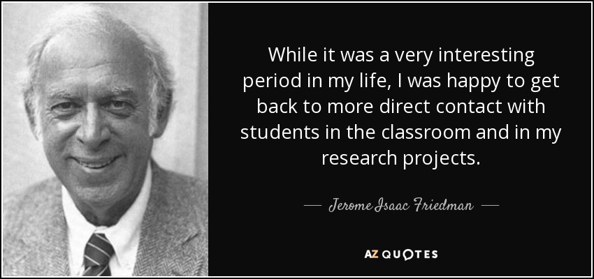 While it was a very interesting period in my life, I was happy to get back to more direct contact with students in the classroom and in my research projects. - Jerome Isaac Friedman