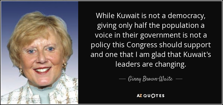 While Kuwait is not a democracy, giving only half the population a voice in their government is not a policy this Congress should support and one that I am glad that Kuwait's leaders are changing. - Ginny Brown-Waite