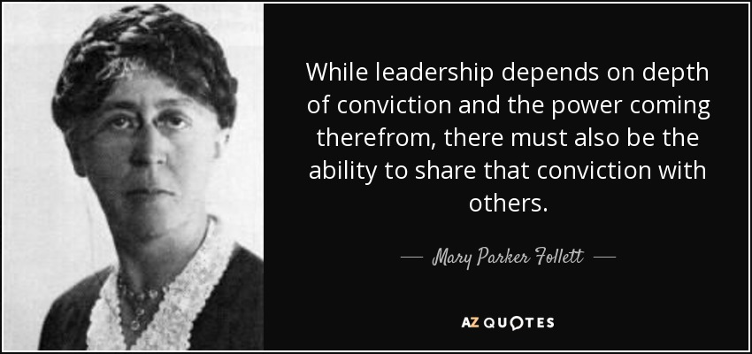 While leadership depends on depth of conviction and the power coming therefrom, there must also be the ability to share that conviction with others. - Mary Parker Follett