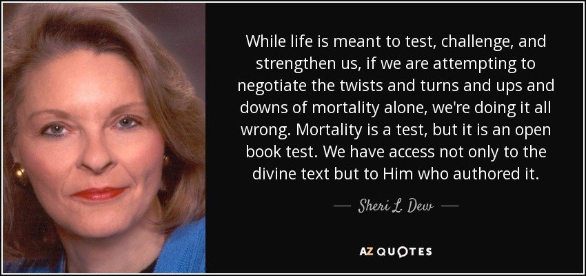 While life is meant to test, challenge, and strengthen us, if we are attempting to negotiate the twists and turns and ups and downs of mortality alone, we're doing it all wrong. Mortality is a test, but it is an open book test. We have access not only to the divine text but to Him who authored it. - Sheri L. Dew