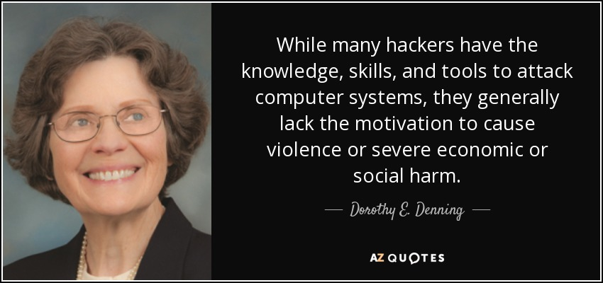 While many hackers have the knowledge, skills, and tools to attack computer systems, they generally lack the motivation to cause violence or severe economic or social harm. - Dorothy E. Denning