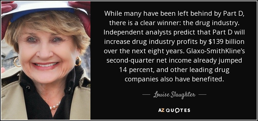 While many have been left behind by Part D, there is a clear winner: the drug industry. Independent analysts predict that Part D will increase drug industry profits by $139 billion over the next eight years. Glaxo-SmithKline's second-quarter net income already jumped 14 percent, and other leading drug companies also have benefited. - Louise Slaughter