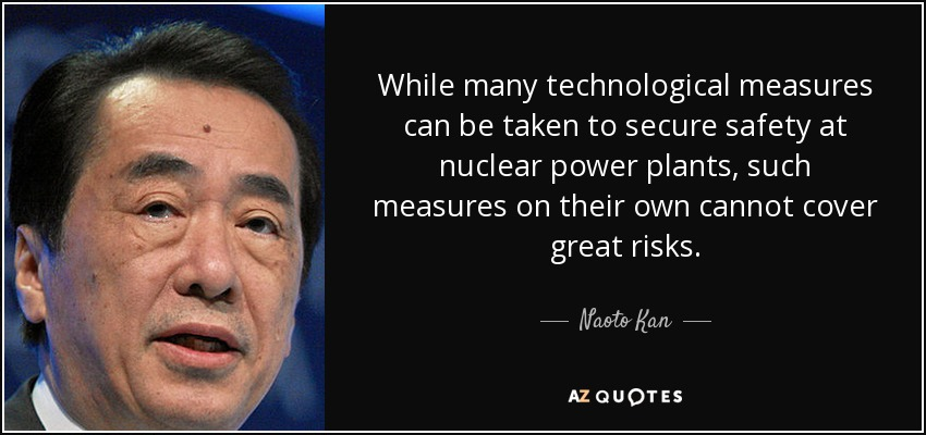 While many technological measures can be taken to secure safety at nuclear power plants, such measures on their own cannot cover great risks. - Naoto Kan