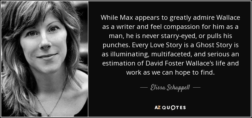 While Max appears to greatly admire Wallace as a writer and feel compassion for him as a man, he is never starry-eyed, or pulls his punches. Every Love Story is a Ghost Story is as illuminating, multifaceted, and serious an estimation of David Foster Wallace's life and work as we can hope to find. - Elissa Schappell