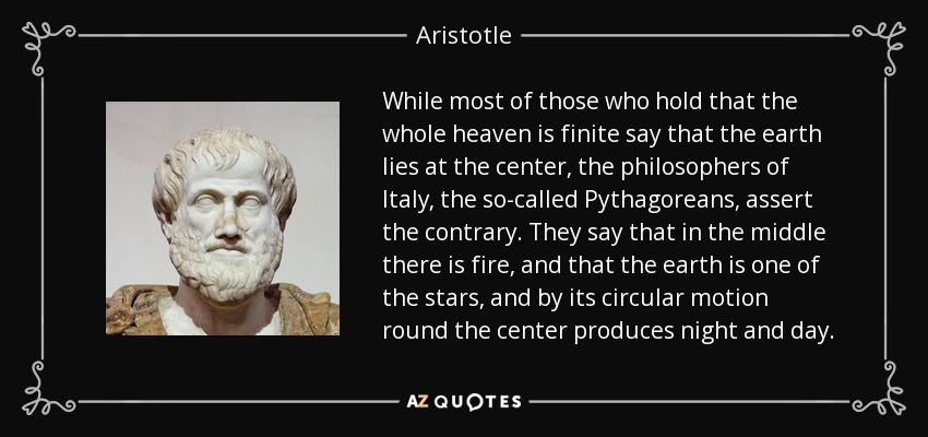 While most of those who hold that the whole heaven is finite say that the earth lies at the center, the philosophers of Italy, the so-called Pythagoreans, assert the contrary. They say that in the middle there is fire, and that the earth is one of the stars, and by its circular motion round the center produces night and day. - Aristotle