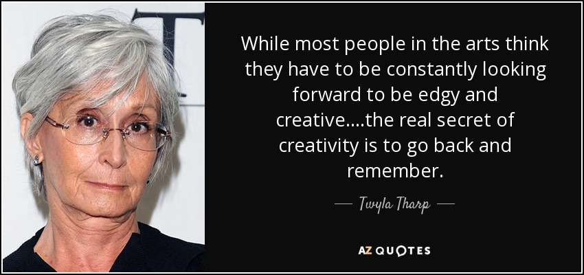 While most people in the arts think they have to be constantly looking forward to be edgy and creative....the real secret of creativity is to go back and remember. - Twyla Tharp