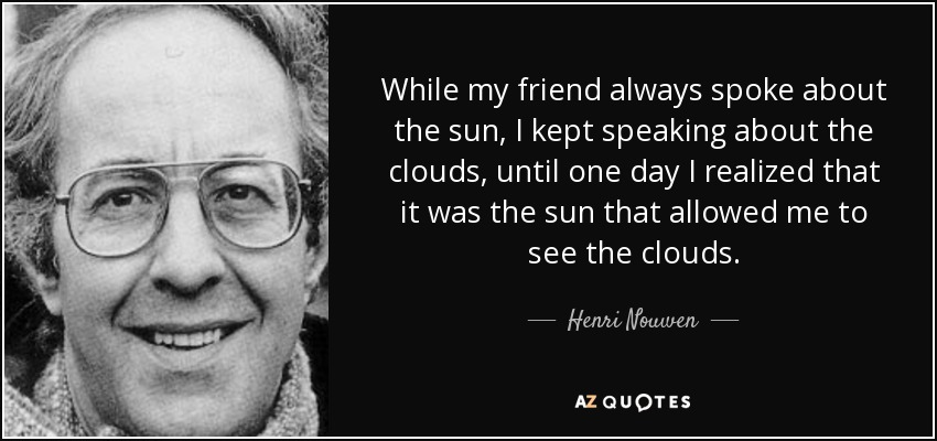 While my friend always spoke about the sun, I kept speaking about the clouds, until one day I realized that it was the sun that allowed me to see the clouds. - Henri Nouwen