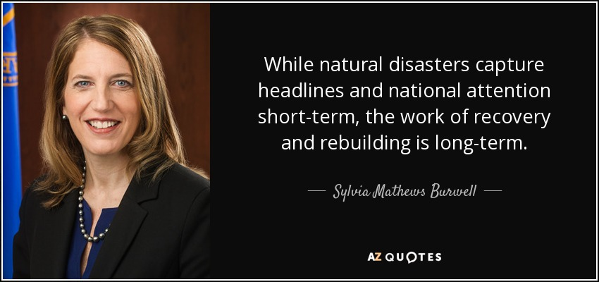 While natural disasters capture headlines and national attention short-term, the work of recovery and rebuilding is long-term. - Sylvia Mathews Burwell