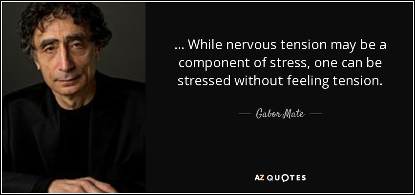 ... While nervous tension may be a component of stress, one can be stressed without feeling tension. - Gabor Mate