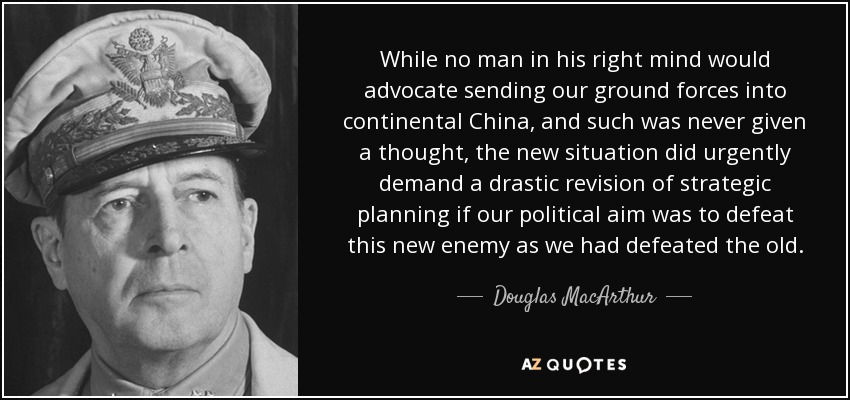 While no man in his right mind would advocate sending our ground forces into continental China, and such was never given a thought, the new situation did urgently demand a drastic revision of strategic planning if our political aim was to defeat this new enemy as we had defeated the old. - Douglas MacArthur