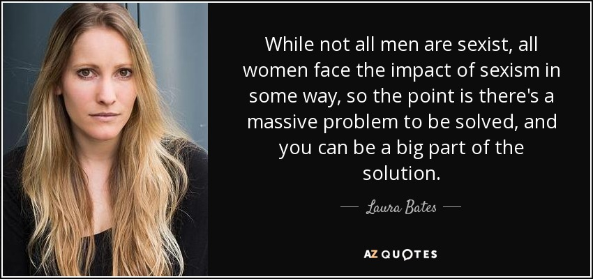While not all men are sexist, all women face the impact of sexism in some way, so the point is there's a massive problem to be solved, and you can be a big part of the solution. - Laura Bates