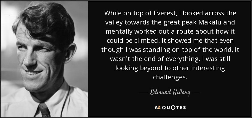 While on top of Everest, I looked across the valley towards the great peak Makalu and mentally worked out a route about how it could be climbed. It showed me that even though I was standing on top of the world, it wasn't the end of everything. I was still looking beyond to other interesting challenges. - Edmund Hillary