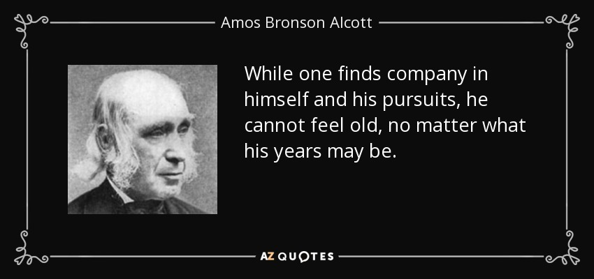 While one finds company in himself and his pursuits, he cannot feel old, no matter what his years may be. - Amos Bronson Alcott